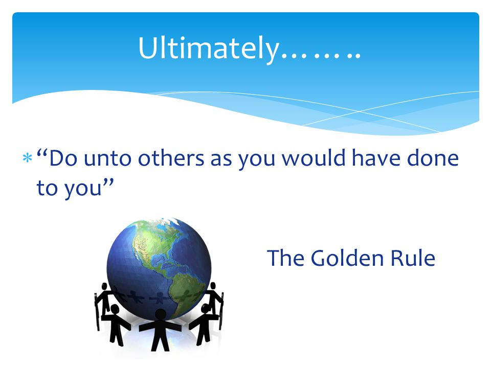 "Ultimately……..  ""Do unto others as you would have done to you"" The Golden Rule"