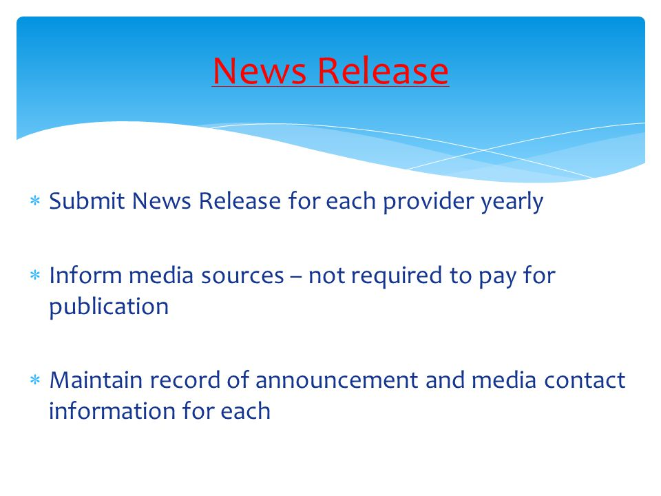 News Release  Submit News Release for each provider yearly  Inform media sources – not required to pay for publication  Maintain record of announcement and media contact information for each