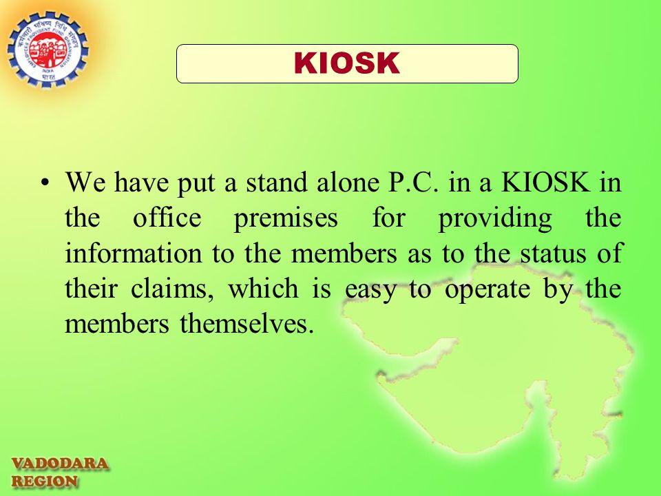 We have put a stand alone P.C. in a KIOSK in the office premises for providing the information to the members as to the status of their claims, which