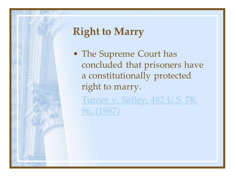 Right to Marry The Supreme Court has concluded that prisoners have a constitutionally protected right to marry.