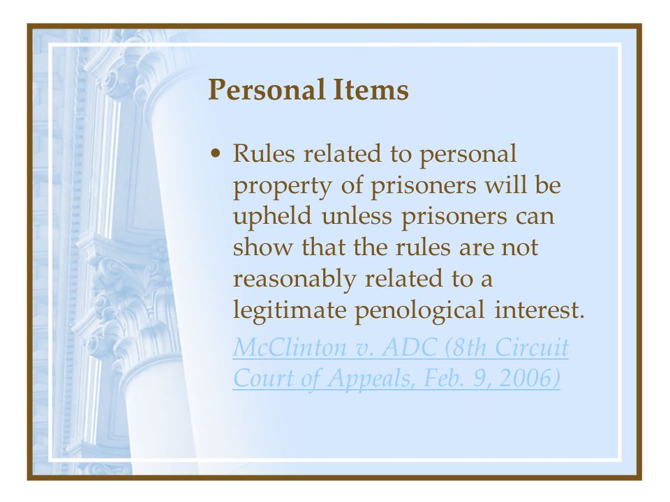 Personal Items Rules related to personal property of prisoners will be upheld unless prisoners can show that the rules are not reasonably related to a legitimate penological interest.