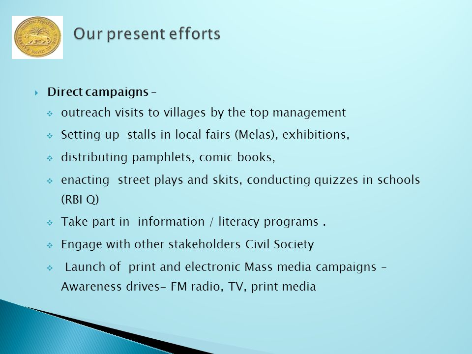  Direct campaigns –  outreach visits to villages by the top management  Setting up stalls in local fairs (Melas), exhibitions,  distributing pamphlets, comic books,  enacting street plays and skits, conducting quizzes in schools (RBI Q)  Take part in information / literacy programs.