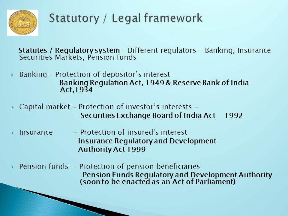 Statutes / Regulatory system – Different regulators - Banking, Insurance Securities Markets, Pension funds  Banking – Protection of depositor's interest Banking Regulation Act, 1949 & Reserve Bank of India Act,1934  Capital market – Protection of investor's interests – Securities Exchange Board of India Act 1992  Insurance - Protection of insured s interest Insurance Regulatory and Development Authority Act 1999  Pension funds - Protection of pension beneficiaries Pension Funds Regulatory and Development Authority (soon to be enacted as an Act of Parliament)