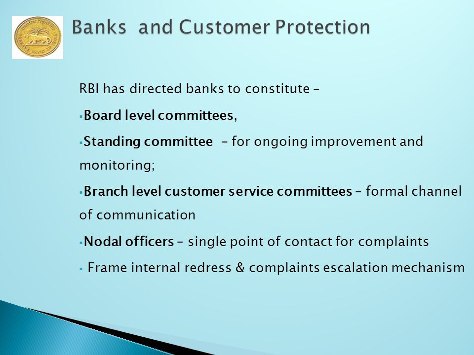 RBI has directed banks to constitute –  Board level committees,  Standing committee - for ongoing improvement and monitoring;  Branch level customer service committees – formal channel of communication  Nodal officers – single point of contact for complaints  Frame internal redress & complaints escalation mechanism