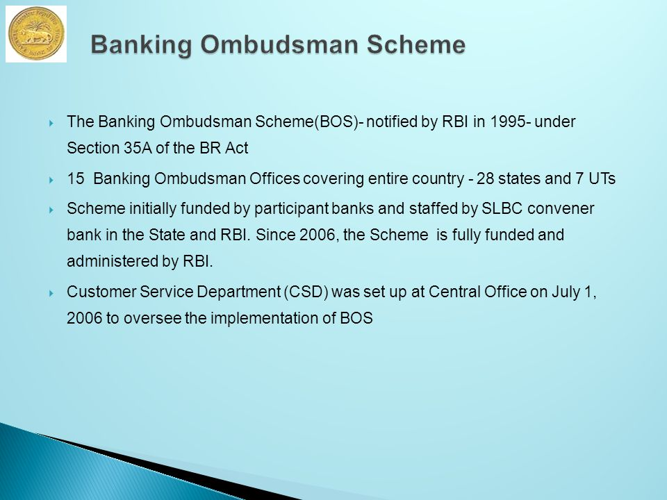  The Banking Ombudsman Scheme(BOS)- notified by RBI in 1995- under Section 35A of the BR Act  15 Banking Ombudsman Offices covering entire country - 28 states and 7 UTs  Scheme initially funded by participant banks and staffed by SLBC convener bank in the State and RBI.
