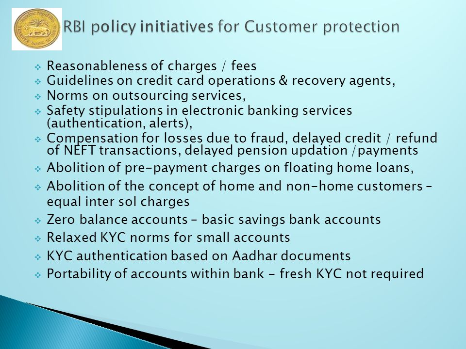  Reasonableness of charges / fees  Guidelines on credit card operations & recovery agents,  Norms on outsourcing services,  Safety stipulations in electronic banking services (authentication, alerts),  Compensation for losses due to fraud, delayed credit / refund of NEFT transactions, delayed pension updation /payments  Abolition of pre-payment charges on floating home loans,  Abolition of the concept of home and non-home customers – equal inter sol charges  Zero balance accounts – basic savings bank accounts  Relaxed KYC norms for small accounts  KYC authentication based on Aadhar documents  Portability of accounts within bank - fresh KYC not required