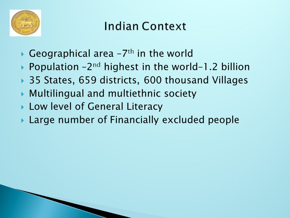  Geographical area –7 th in the world  Population –2 nd highest in the world–1.2 billion  35 States, 659 districts, 600 thousand Villages  Multilingual and multiethnic society  Low level of General Literacy  Large number of Financially excluded people