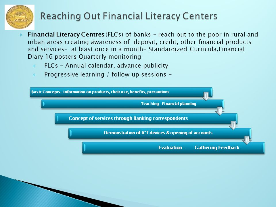  Financial Literacy Centres (FLCs) of banks – reach out to the poor in rural and urban areas creating awareness of deposit, credit, other financial products and services– at least once in a month- Standardized Curricula,Financial Diary 16 posters Quarterly monitoring  FLCs – Annual calendar, advance publicity  Progressive learning / follow up sessions - Basic Concepts- Information on products, their use, benefits, precautions Teaching Financial planning Concept of services through Banking correspondents Demonstration of ICT devices & opening of accounts Evaluation - Gathering Feedback
