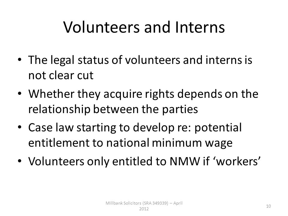 Volunteers and Interns The legal status of volunteers and interns is not clear cut Whether they acquire rights depends on the relationship between the