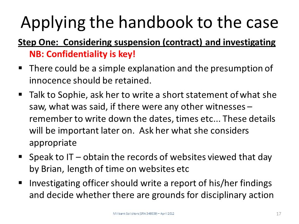 Applying the handbook to the case Step One: Considering suspension (contract) and investigating NB: Confidentiality is key!  There could be a simple