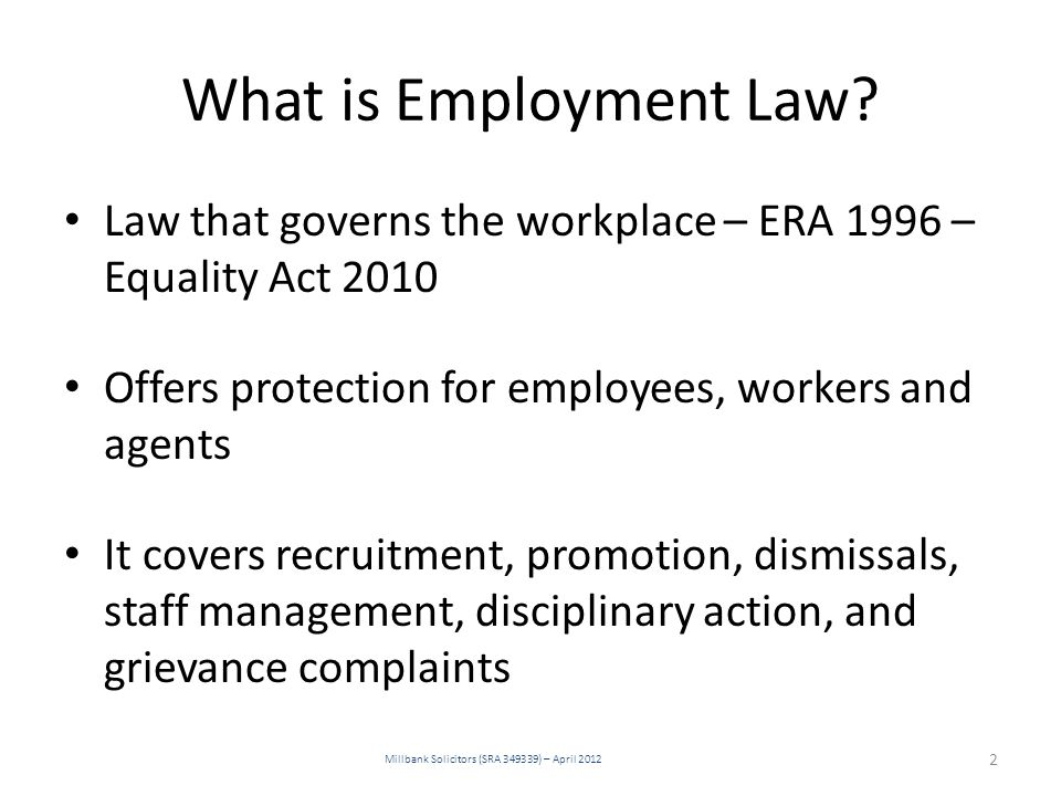 What is Employment Law? Law that governs the workplace – ERA 1996 – Equality Act 2010 Offers protection for employees, workers and agents It covers re