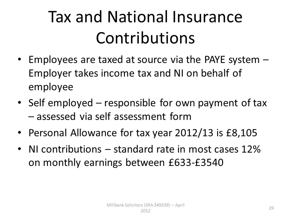 Tax and National Insurance Contributions Employees are taxed at source via the PAYE system – Employer takes income tax and NI on behalf of employee Se