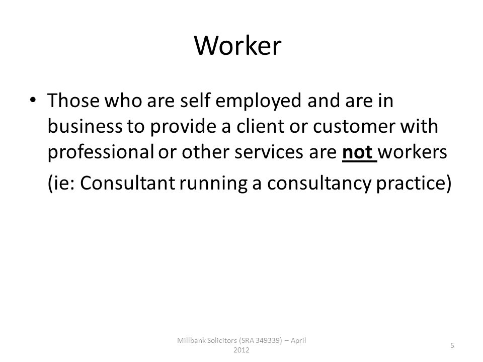 Worker Those who are self employed and are in business to provide a client or customer with professional or other services are not workers (ie: Consul