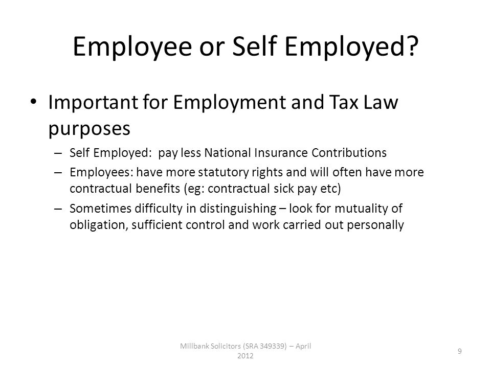 Employee or Self Employed? Important for Employment and Tax Law purposes – Self Employed: pay less National Insurance Contributions – Employees: have