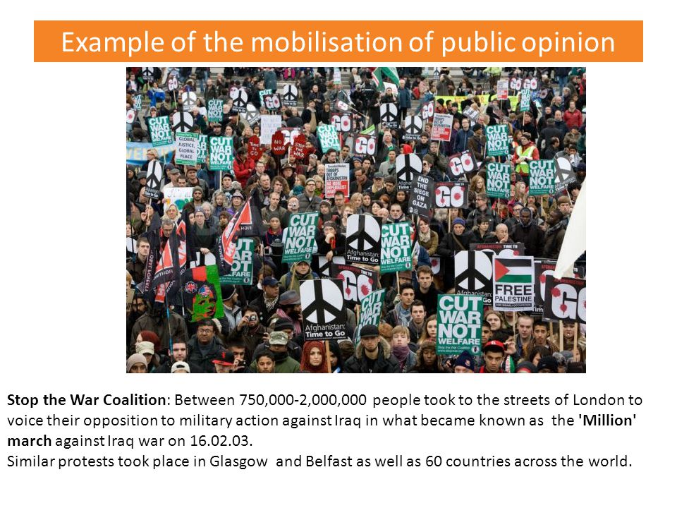 Example of the mobilisation of public opinion Stop the War Coalition: Between 750,000-2,000,000 people took to the streets of London to voice their opposition to military action against Iraq in what became known as the Million march against Iraq war on 16.02.03.