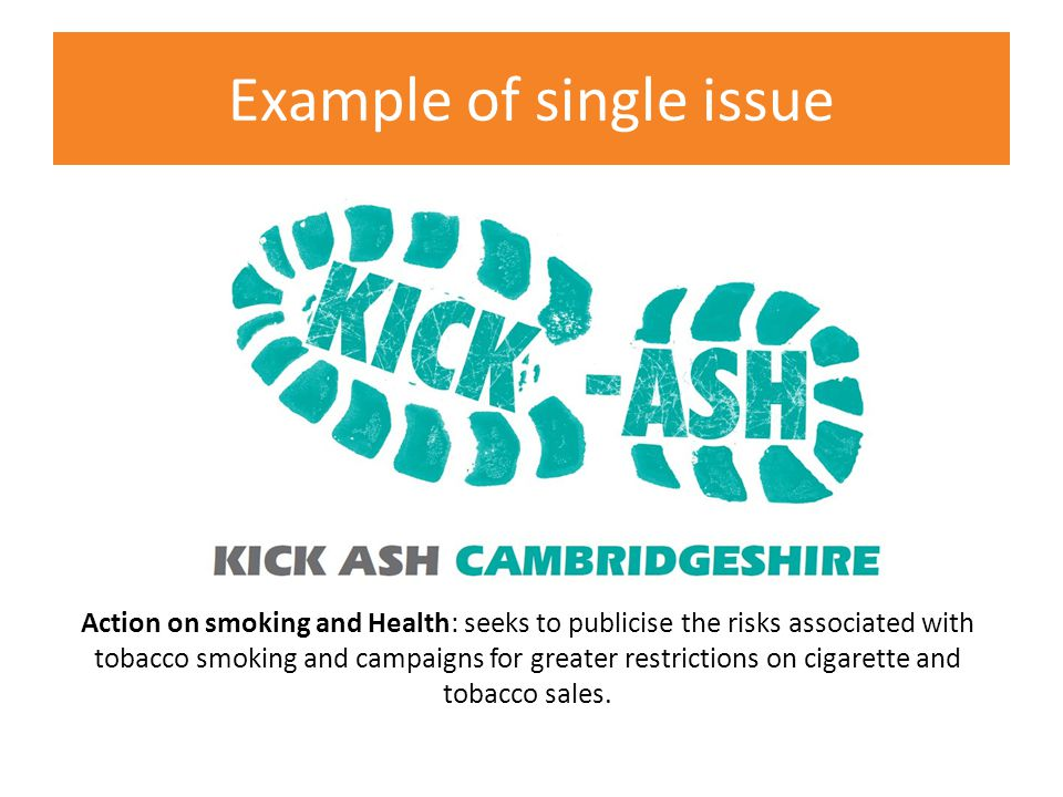 Action on smoking and Health: seeks to publicise the risks associated with tobacco smoking and campaigns for greater restrictions on cigarette and tobacco sales.