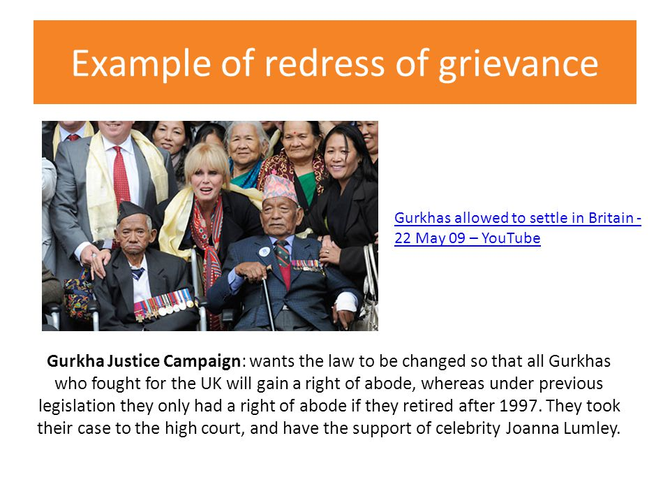 Example of redress of grievance Gurkha Justice Campaign: wants the law to be changed so that all Gurkhas who fought for the UK will gain a right of abode, whereas under previous legislation they only had a right of abode if they retired after 1997.