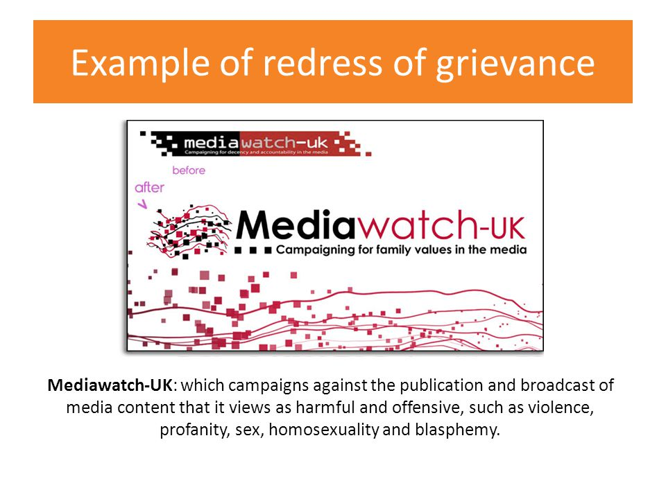 Example of redress of grievance Mediawatch-UK: which campaigns against the publication and broadcast of media content that it views as harmful and offensive, such as violence, profanity, sex, homosexuality and blasphemy.