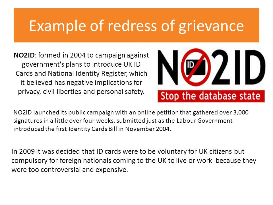Example of redress of grievance NO2ID: formed in 2004 to campaign against government s plans to introduce UK ID Cards and National Identity Register, which it believed has negative implications for privacy, civil liberties and personal safety.