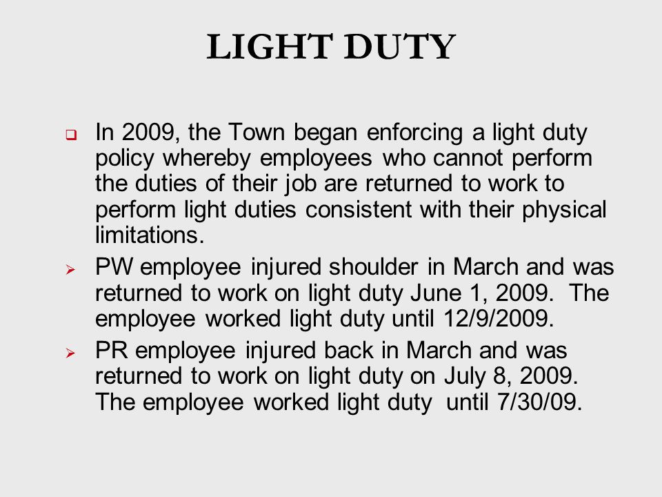 LIGHT DUTY  In 2009, the Town began enforcing a light duty policy whereby employees who cannot perform the duties of their job are returned to work to perform light duties consistent with their physical limitations.