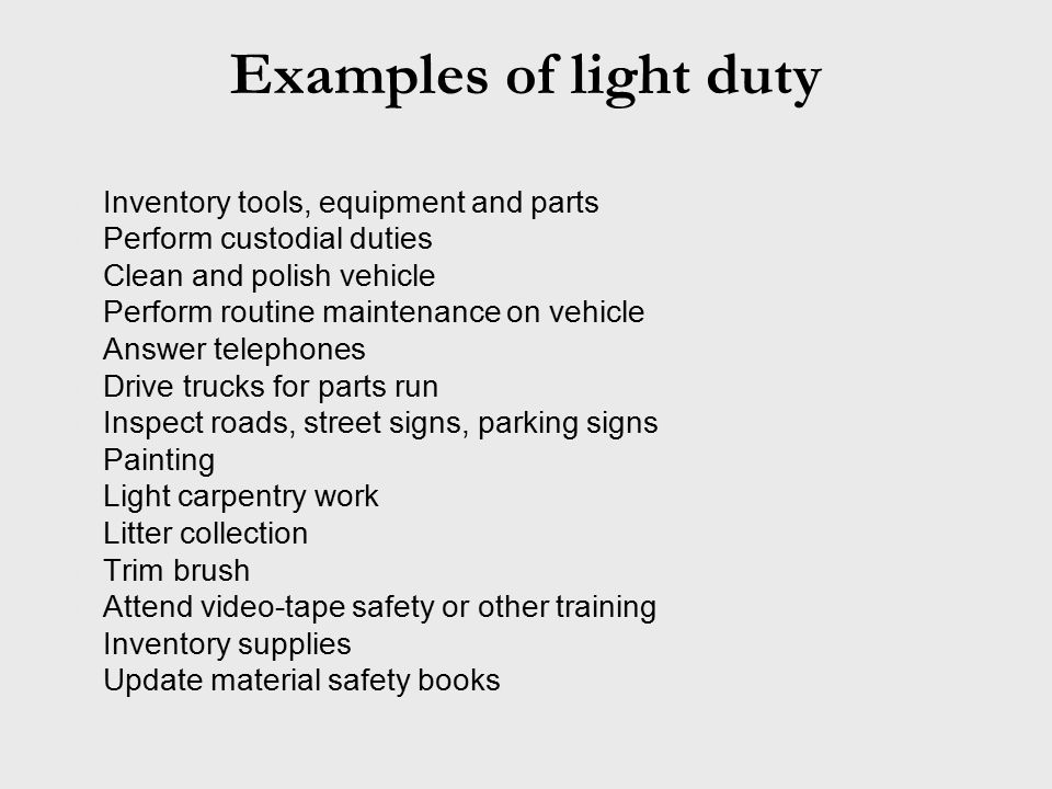 Examples of light duty Inventory tools, equipment and parts Perform custodial duties Clean and polish vehicle Perform routine maintenance on vehicle Answer telephones Drive trucks for parts run Inspect roads, street signs, parking signs Painting Light carpentry work Litter collection Trim brush Attend video-tape safety or other training Inventory supplies Update material safety books
