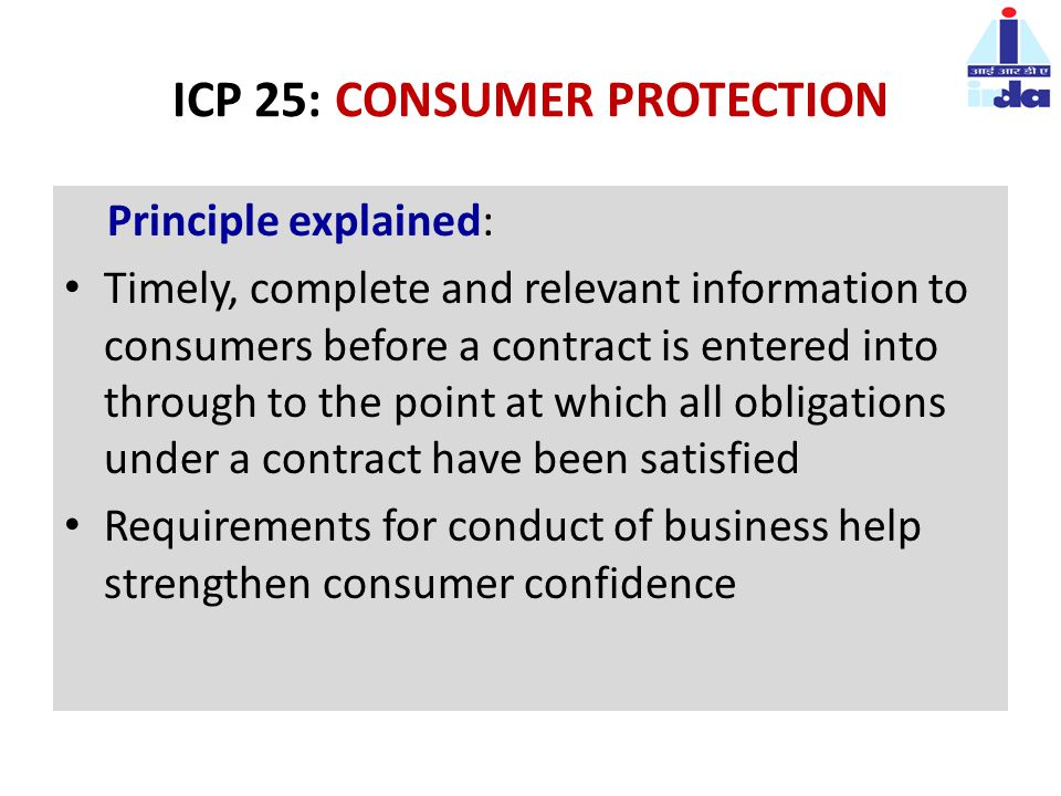 ICP 25: CONSUMER PROTECTION Principle explained: Timely, complete and relevant information to consumers before a contract is entered into through to the point at which all obligations under a contract have been satisfied Requirements for conduct of business help strengthen consumer confidence