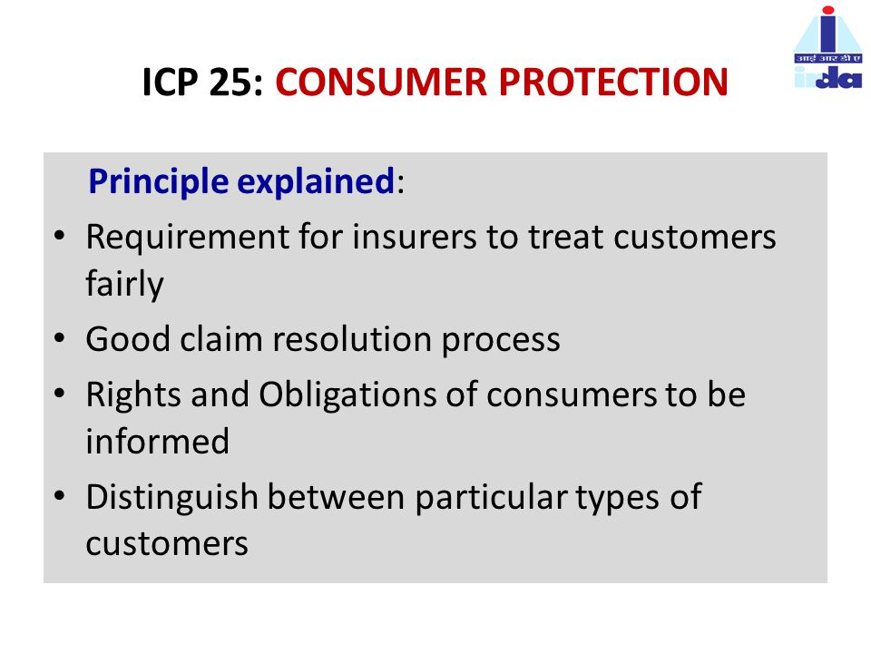 ICP 25: CONSUMER PROTECTION Principle explained: Requirement for insurers to treat customers fairly Good claim resolution process Rights and Obligations of consumers to be informed Distinguish between particular types of customers