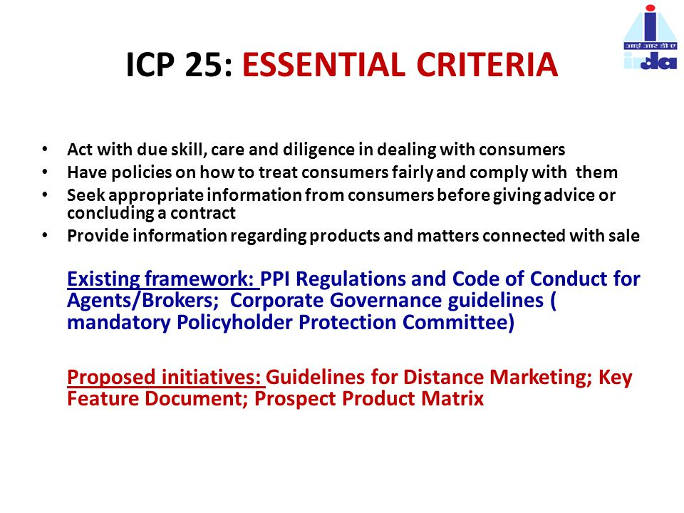 ICP 25: ESSENTIAL CRITERIA Act with due skill, care and diligence in dealing with consumers Have policies on how to treat consumers fairly and comply with them Seek appropriate information from consumers before giving advice or concluding a contract Provide information regarding products and matters connected with sale Existing framework: PPI Regulations and Code of Conduct for Agents/Brokers; Corporate Governance guidelines ( mandatory Policyholder Protection Committee) Proposed initiatives: Guidelines for Distance Marketing; Key Feature Document; Prospect Product Matrix