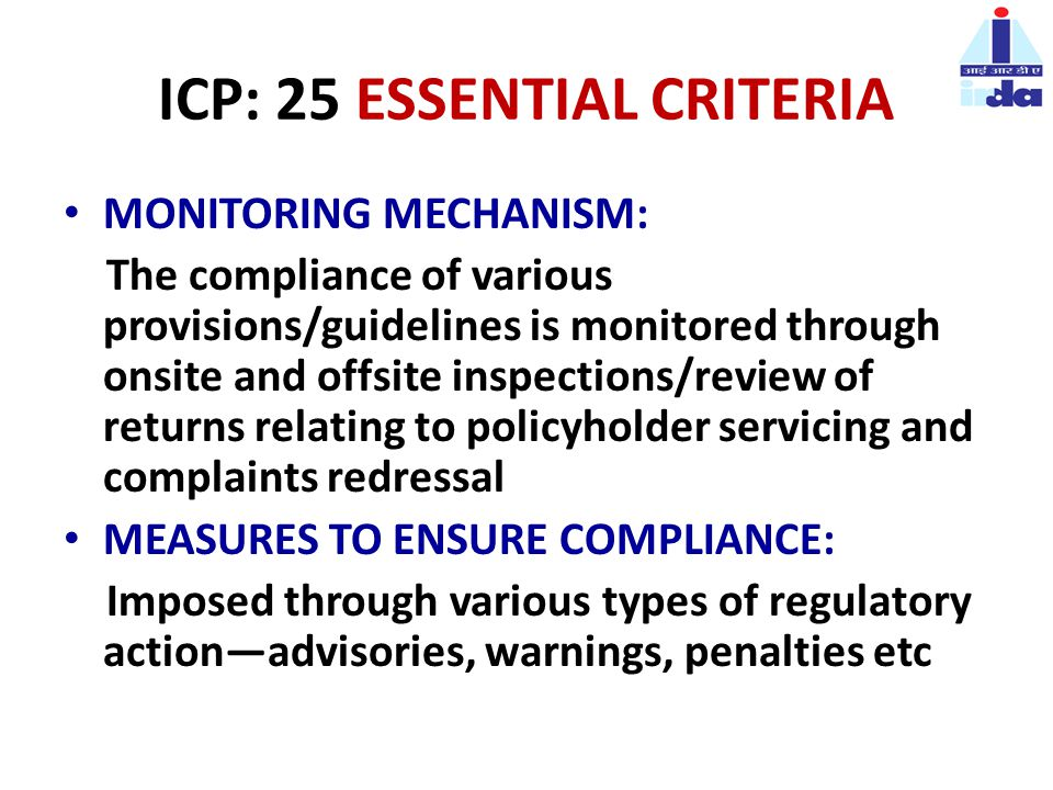 ICP: 25 ESSENTIAL CRITERIA MONITORING MECHANISM: The compliance of various provisions/guidelines is monitored through onsite and offsite inspections/review of returns relating to policyholder servicing and complaints redressal MEASURES TO ENSURE COMPLIANCE: Imposed through various types of regulatory action—advisories, warnings, penalties etc
