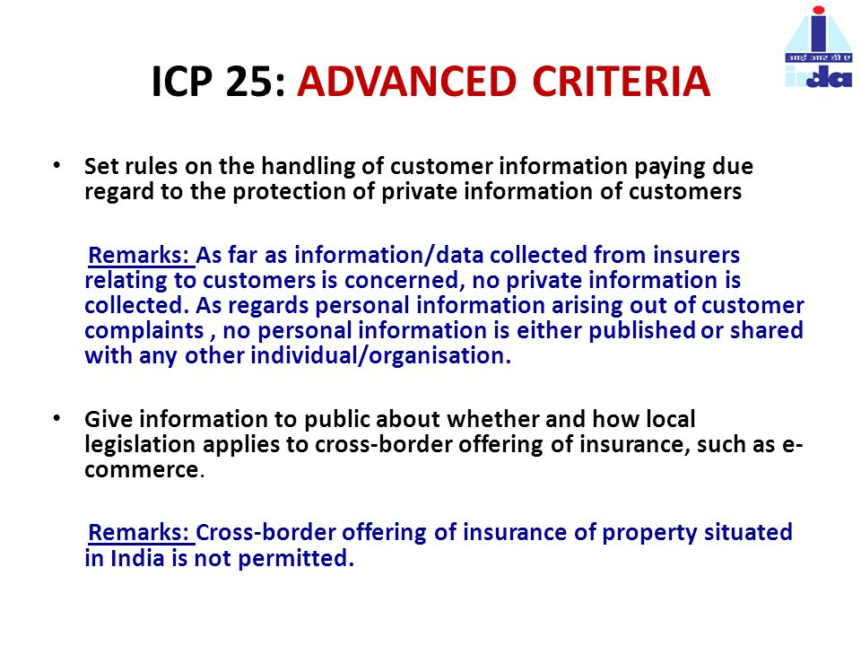ICP 25: ADVANCED CRITERIA Set rules on the handling of customer information paying due regard to the protection of private information of customers Remarks: As far as information/data collected from insurers relating to customers is concerned, no private information is collected.
