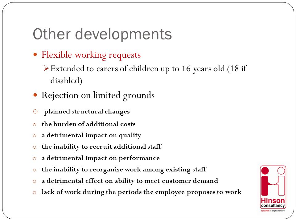 Other developments Flexible working requests  Extended to carers of children up to 16 years old (18 if disabled) Rejection on limited grounds o planned structural changes o the burden of additional costs o a detrimental impact on quality o the inability to recruit additional staff o a detrimental impact on performance o the inability to reorganise work among existing staff o a detrimental effect on ability to meet customer demand o lack of work during the periods the employee proposes to work