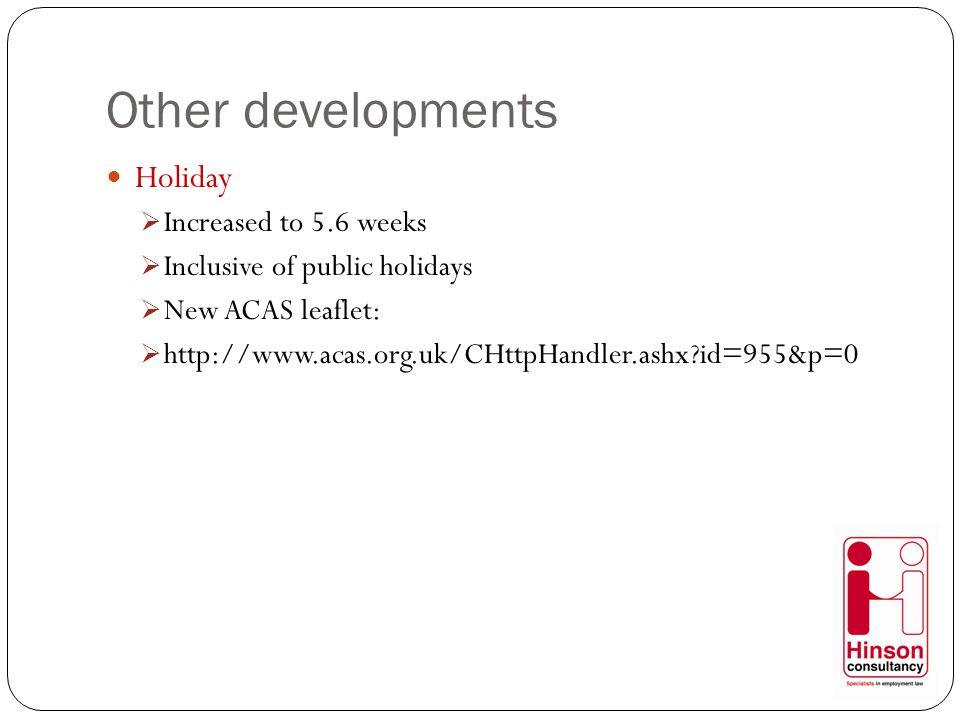 Other developments Holiday  Increased to 5.6 weeks  Inclusive of public holidays  New ACAS leaflet:  http://www.acas.org.uk/CHttpHandler.ashx id=955&p=0
