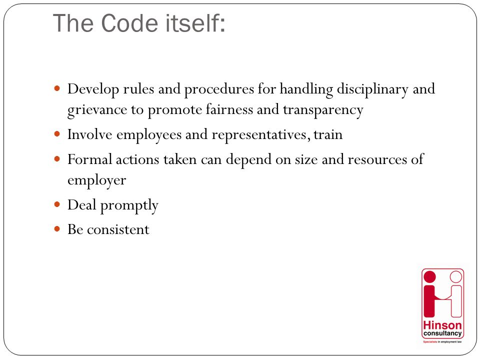 The Code itself: Develop rules and procedures for handling disciplinary and grievance to promote fairness and transparency Involve employees and representatives, train Formal actions taken can depend on size and resources of employer Deal promptly Be consistent