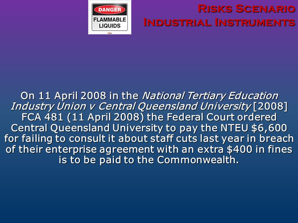 Risks Scenario Industrial Instruments On 11 April 2008 in the National Tertiary Education Industry Union v Central Queensland University [2008] FCA 481 (11 April 2008) the Federal Court ordered Central Queensland University to pay the NTEU $6,600 for failing to consult it about staff cuts last year in breach of their enterprise agreement with an extra $400 in fines is to be paid to the Commonwealth.