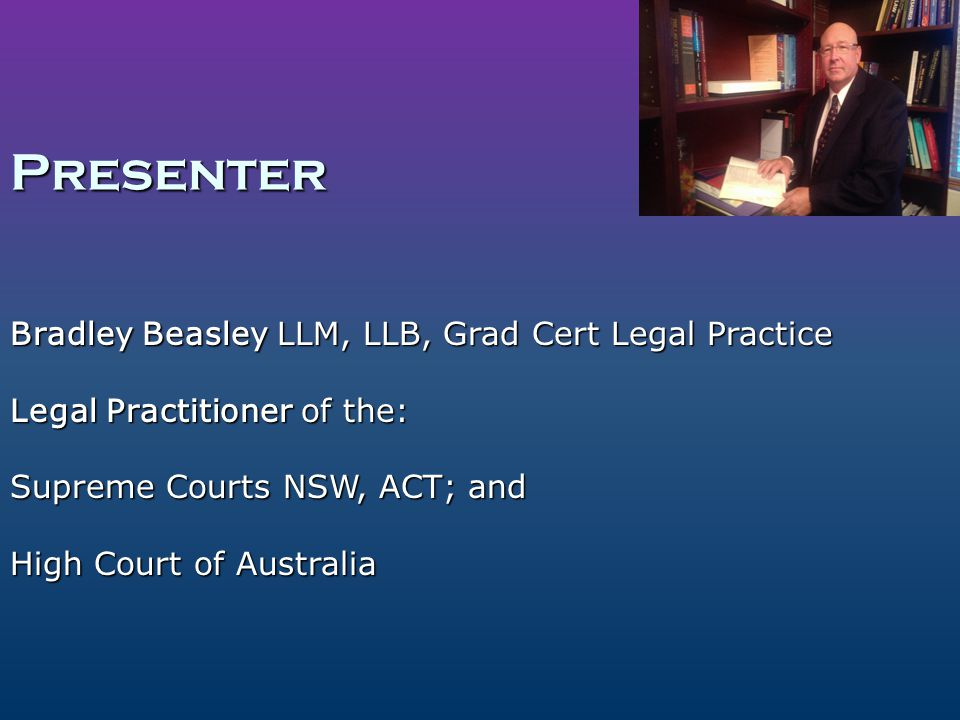Presenter Bradley Beasley LLM, LLB, Grad Cert Legal Practice Legal Practitioner of the: Supreme Courts NSW, ACT; and High Court of Australia