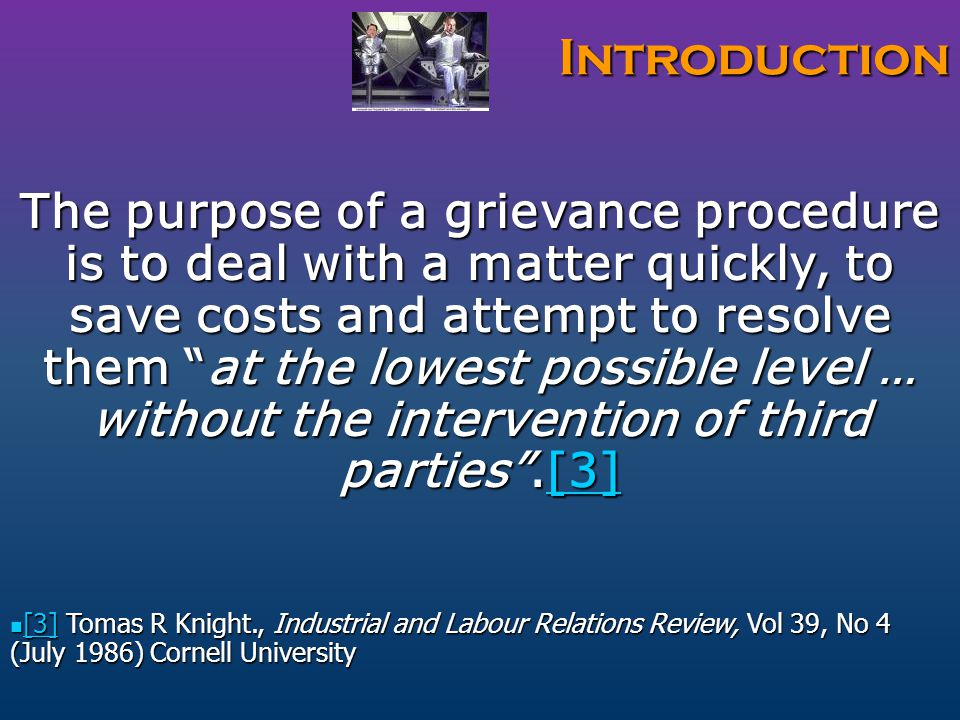 Introduction The purpose of a grievance procedure is to deal with a matter quickly, to save costs and attempt to resolve them at the lowest possible level … without the intervention of third parties .[3] [3] [3] Tomas R Knight., Industrial and Labour Relations Review, Vol 39, No 4 (July 1986) Cornell University [3] Tomas R Knight., Industrial and Labour Relations Review, Vol 39, No 4 (July 1986) Cornell University [3]