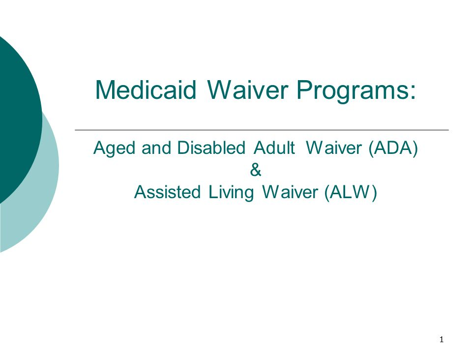 1 Medicaid Waiver Programs: Aged and Disabled Adult Waiver (ADA) & Assisted Living Waiver (ALW) 1