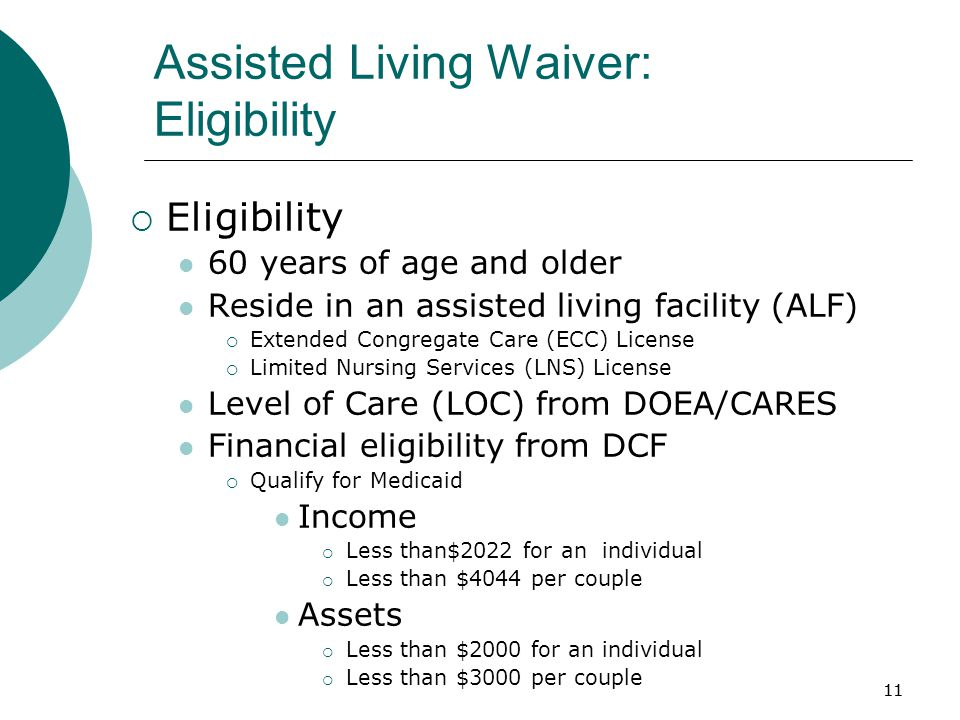 11 Assisted Living Waiver: Eligibility  Eligibility 60 years of age and older Reside in an assisted living facility (ALF)  Extended Congregate Care (ECC) License  Limited Nursing Services (LNS) License Level of Care (LOC) from DOEA/CARES Financial eligibility from DCF  Qualify for Medicaid Income  Less than$2022 for an individual  Less than $4044 per couple Assets  Less than $2000 for an individual  Less than $3000 per couple 11