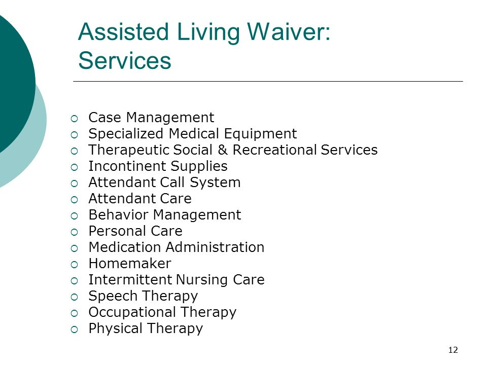 12 Assisted Living Waiver: Services  Case Management  Specialized Medical Equipment  Therapeutic Social & Recreational Services  Incontinent Supplies  Attendant Call System  Attendant Care  Behavior Management  Personal Care  Medication Administration  Homemaker  Intermittent Nursing Care  Speech Therapy  Occupational Therapy  Physical Therapy 12