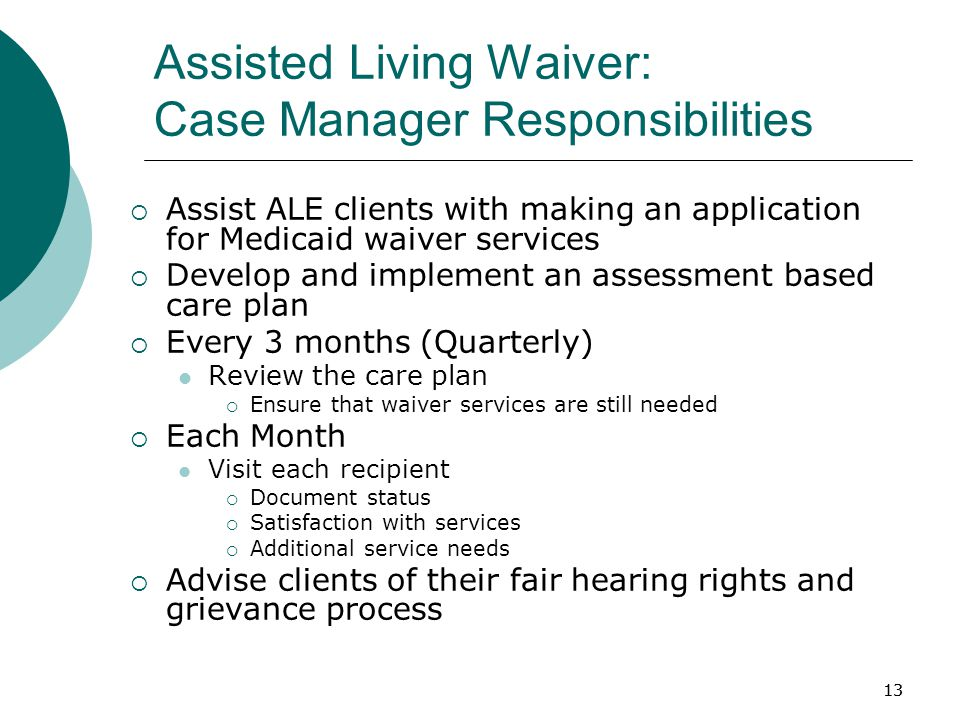 13 Assisted Living Waiver: Case Manager Responsibilities  Assist ALE clients with making an application for Medicaid waiver services  Develop and implement an assessment based care plan  Every 3 months (Quarterly) Review the care plan  Ensure that waiver services are still needed  Each Month Visit each recipient  Document status  Satisfaction with services  Additional service needs  Advise clients of their fair hearing rights and grievance process 13