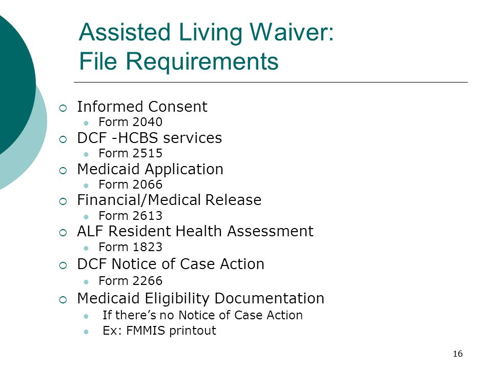 16 Assisted Living Waiver: File Requirements  Informed Consent Form 2040  DCF -HCBS services Form 2515  Medicaid Application Form 2066  Financial/Medical Release Form 2613  ALF Resident Health Assessment Form 1823  DCF Notice of Case Action Form 2266  Medicaid Eligibility Documentation If there's no Notice of Case Action Ex: FMMIS printout 16