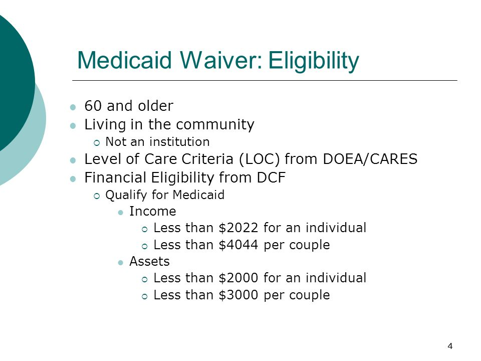 4 Medicaid Waiver: Eligibility 60 and older Living in the community  Not an institution Level of Care Criteria (LOC) from DOEA/CARES Financial Eligibility from DCF  Qualify for Medicaid Income  Less than $2022 for an individual  Less than $4044 per couple Assets  Less than $2000 for an individual  Less than $3000 per couple 4