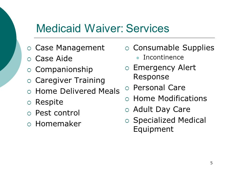 5 Medicaid Waiver: Services  Case Management  Case Aide  Companionship  Caregiver Training  Home Delivered Meals  Respite  Pest control  Homemaker  Consumable Supplies Incontinence  Emergency Alert Response  Personal Care  Home Modifications  Adult Day Care  Specialized Medical Equipment 5