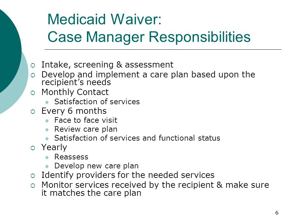 6 Medicaid Waiver: Case Manager Responsibilities  Intake, screening & assessment  Develop and implement a care plan based upon the recipient's needs  Monthly Contact Satisfaction of services  Every 6 months Face to face visit Review care plan Satisfaction of services and functional status  Yearly Reassess Develop new care plan  Identify providers for the needed services  Monitor services received by the recipient & make sure it matches the care plan 6