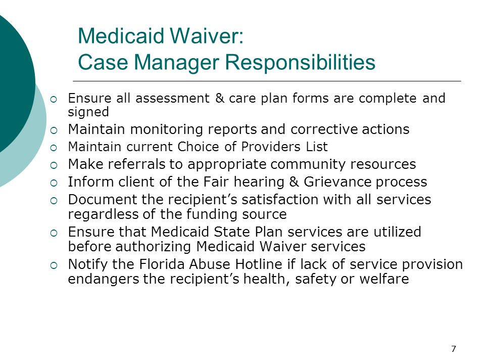 7 Medicaid Waiver: Case Manager Responsibilities  Ensure all assessment & care plan forms are complete and signed  Maintain monitoring reports and corrective actions  Maintain current Choice of Providers List  Make referrals to appropriate community resources  Inform client of the Fair hearing & Grievance process  Document the recipient's satisfaction with all services regardless of the funding source  Ensure that Medicaid State Plan services are utilized before authorizing Medicaid Waiver services  Notify the Florida Abuse Hotline if lack of service provision endangers the recipient's health, safety or welfare 7