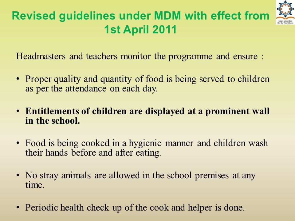 Revised guidelines under MDM with effect from 1st April 2011 Headmasters and teachers monitor the programme and ensure : Proper quality and quantity o