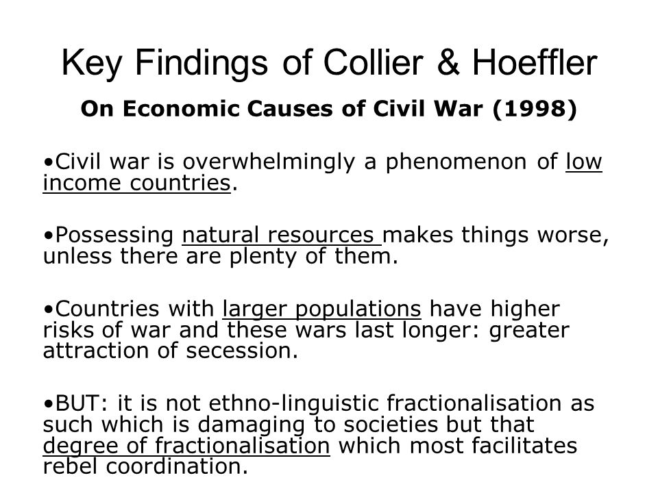 Key Findings of Collier & Hoeffler Greed and Grievance in Civil War (2001) All three grievance models have very low explanatory power Opportunity as an explanation of conflict risk is consistent with the economic interpretation of rebellion as greed- motivated –Primary commodity exports –Foregone earnings –Cost of conflict-specific capital –Low density, low urbanisation –Large diaspora Other significant variables: –Ethnic dominance –Democracy – Time heals