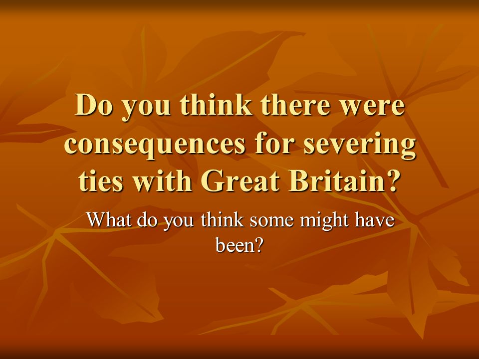 Do you think there were consequences for severing ties with Great Britain? What do you think some might have been?