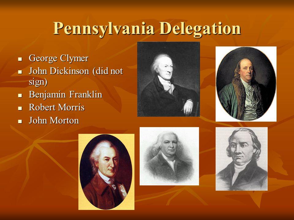 Pennsylvania Delegation George Clymer George Clymer John Dickinson (did not sign) John Dickinson (did not sign) Benjamin Franklin Benjamin Franklin Ro