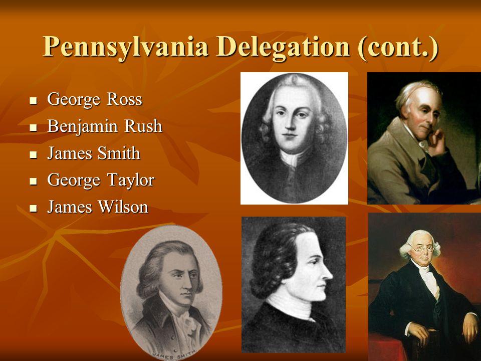 Pennsylvania Delegation (cont.) George Ross George Ross Benjamin Rush Benjamin Rush James Smith James Smith George Taylor George Taylor James Wilson J